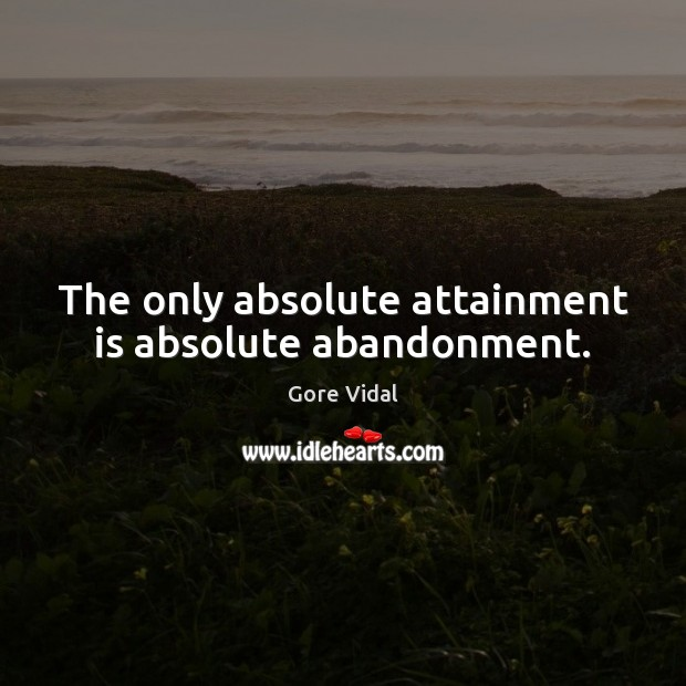 The only absolute attainment is absolute abandonment. Gore Vidal Picture Quote