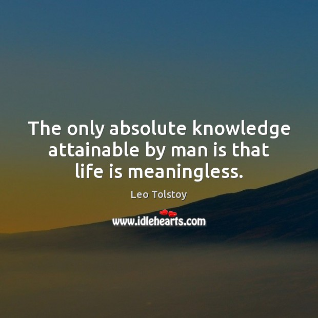 The only absolute knowledge attainable by man is that life is meaningless. Image