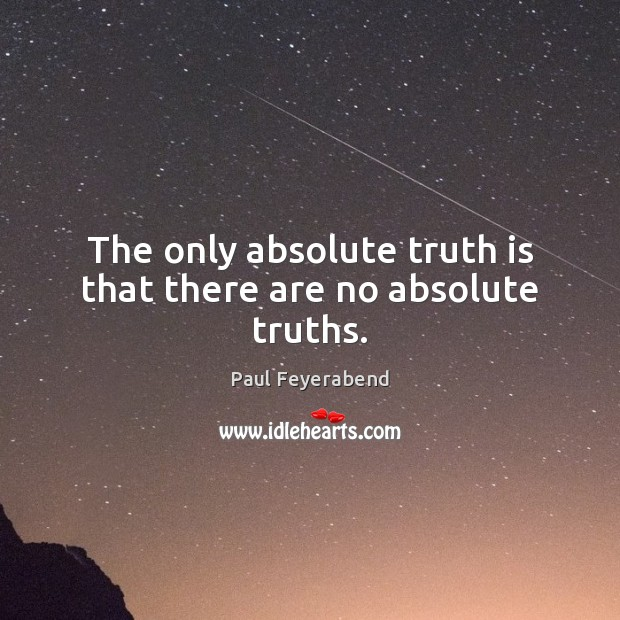The only absolute truth is that there are no absolute truths. Paul Feyerabend Picture Quote