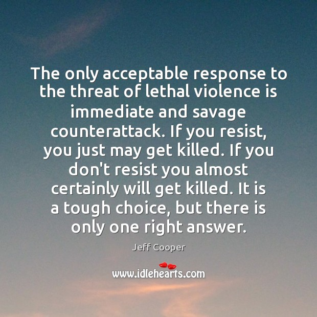 The only acceptable response to the threat of lethal violence is immediate Jeff Cooper Picture Quote