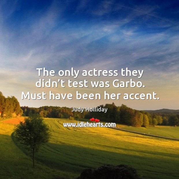 The only actress they didn't test was garbo. Must have been her accent. Judy Holliday Picture Quote