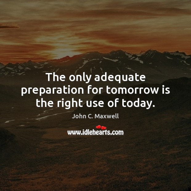 The only adequate preparation for tomorrow is the right use of today. John C. Maxwell Picture Quote