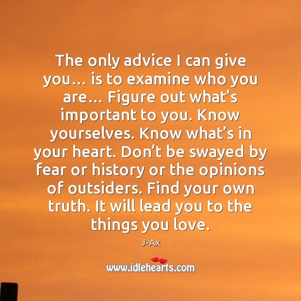 The only advice I can give you… is to examine who you Image