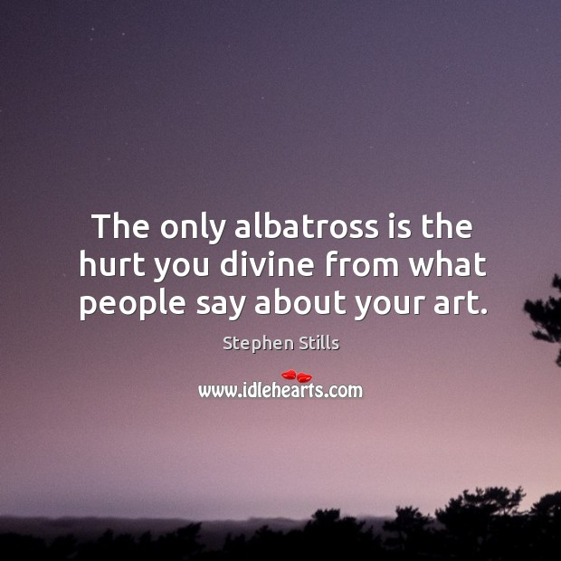 The only albatross is the hurt you divine from what people say about your art. Image