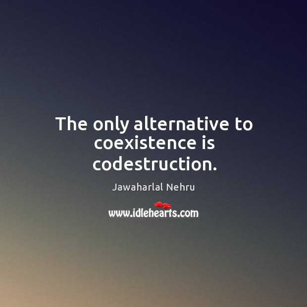 The only alternative to coexistence is codestruction. Coexistence Quotes Image