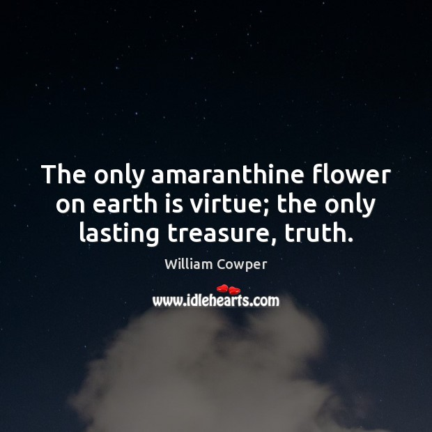 The only amaranthine flower on earth is virtue; the only lasting treasure, truth. Image