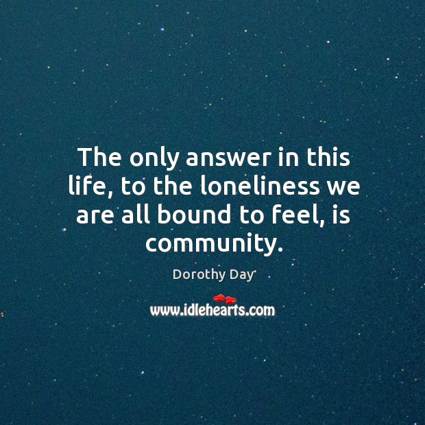 The only answer in this life, to the loneliness we are all bound to feel, is community. Dorothy Day Picture Quote