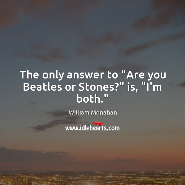 """The only answer to """"Are you Beatles or Stones?"""" is, """"I'm both."""" William Monahan Picture Quote"""