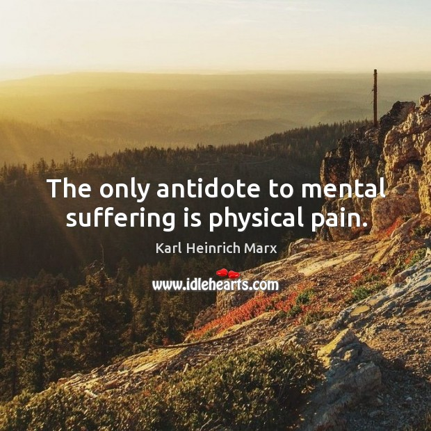 The only antidote to mental suffering is physical pain. Image