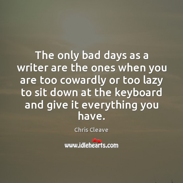 The only bad days as a writer are the ones when you Image