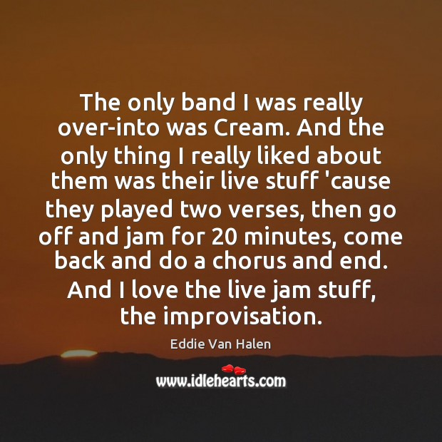 The only band I was really over-into was Cream. And the only Eddie Van Halen Picture Quote