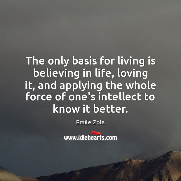 The only basis for living is believing in life, loving it, and Image