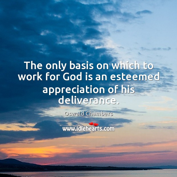 The only basis on which to work for God is an esteemed appreciation of his deliverance. Image
