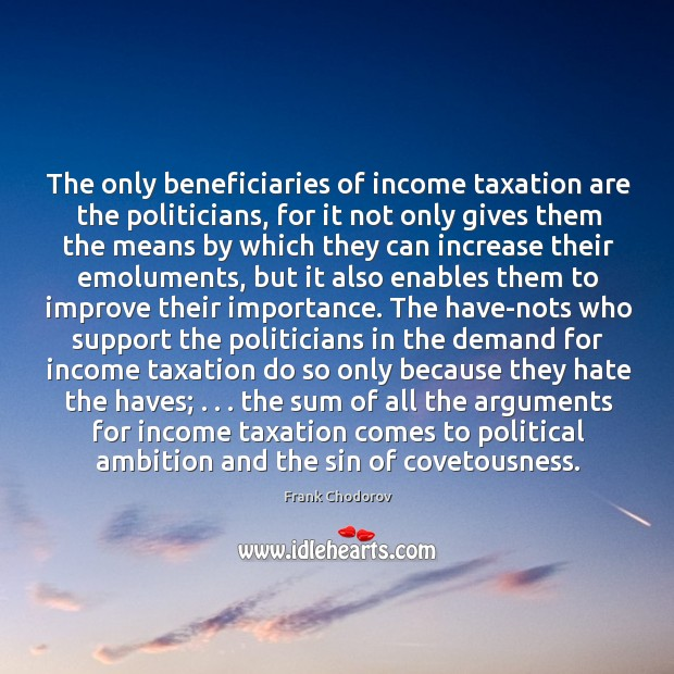 The only beneficiaries of income taxation are the politicians, for it not Frank Chodorov Picture Quote