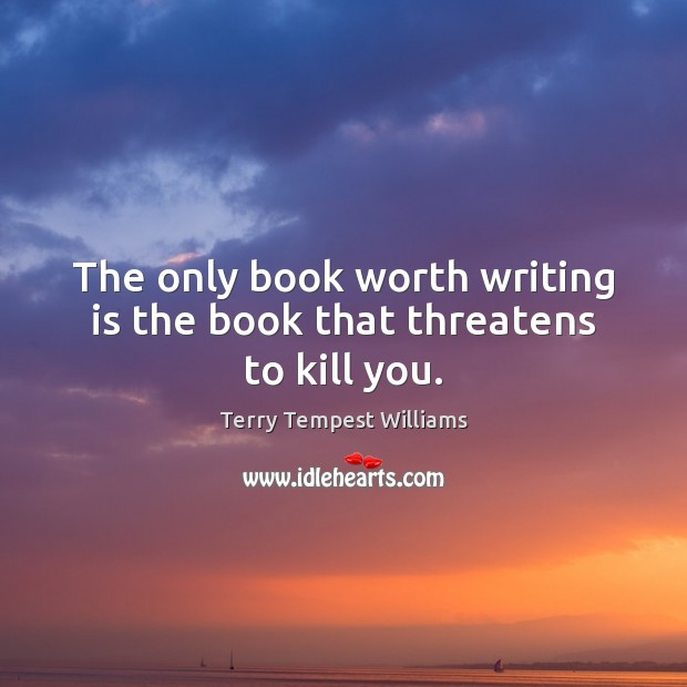 The only book worth writing is the book that threatens to kill you. Writing Quotes Image