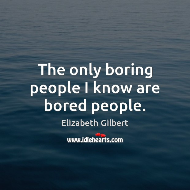 The only boring people I know are bored people. Elizabeth Gilbert Picture Quote