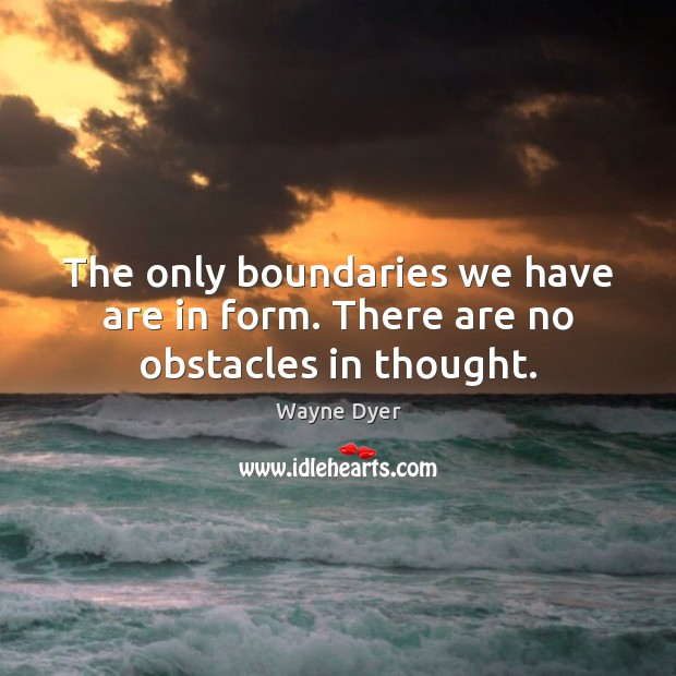 Image, The only boundaries we have are in form. There are no obstacles in thought.