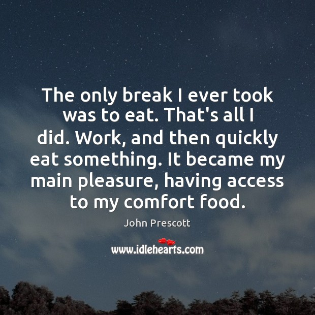 The only break I ever took was to eat. That's all I John Prescott Picture Quote