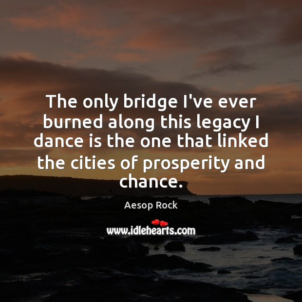 The only bridge I've ever burned along this legacy I dance is Image