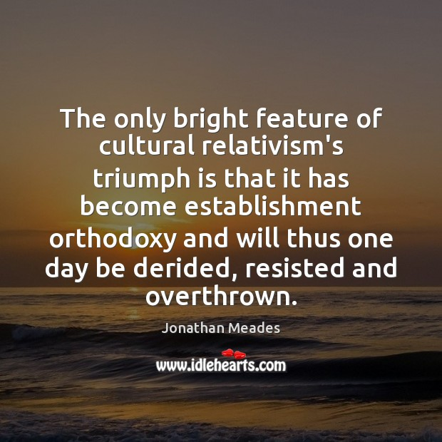 The only bright feature of cultural relativism's triumph is that it has Image