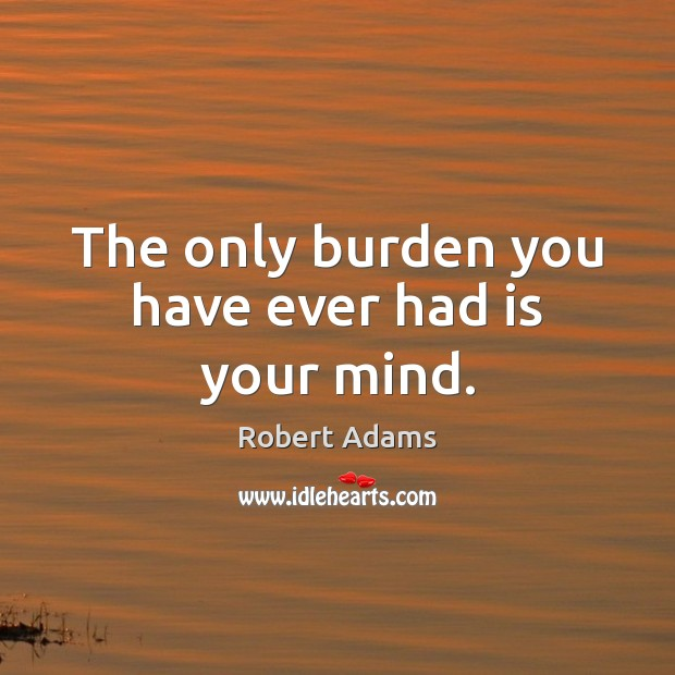 The only burden you have ever had is your mind. Robert Adams Picture Quote
