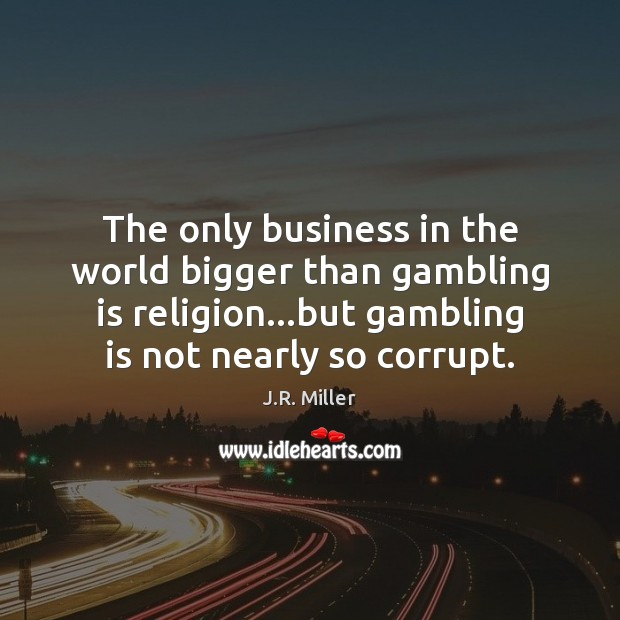 Image, The only business in the world bigger than gambling is religion…but