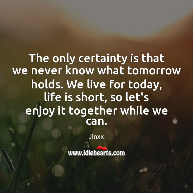 The only certainty is that we never know what tomorrow holds. We Image