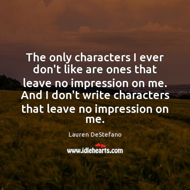 The only characters I ever don't like are ones that leave no Lauren DeStefano Picture Quote