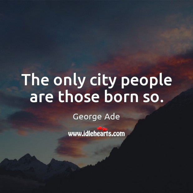 The only city people are those born so. Image