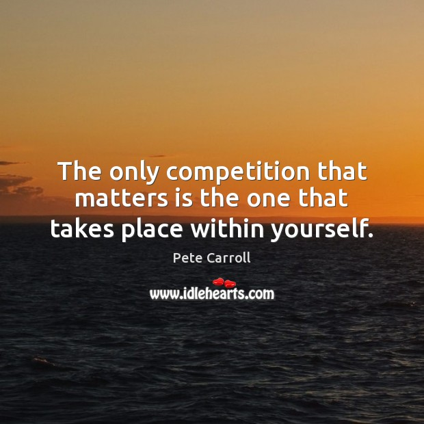 The only competition that matters is the one that takes place within yourself. Image