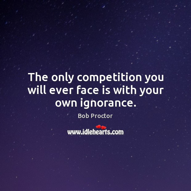 The only competition you will ever face is with your own ignorance. Bob Proctor Picture Quote