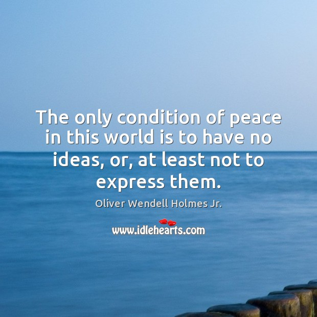 The only condition of peace in this world is to have no Oliver Wendell Holmes Jr. Picture Quote