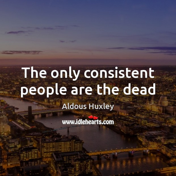 Image, The only consistent people are the dead