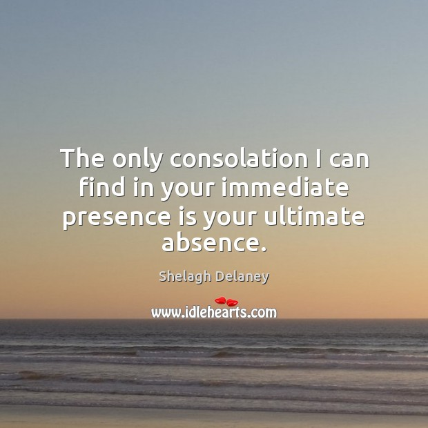 The only consolation I can find in your immediate presence is your ultimate absence. Image