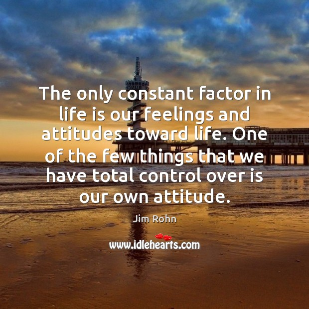 The only constant factor in life is our feelings and attitudes toward Image
