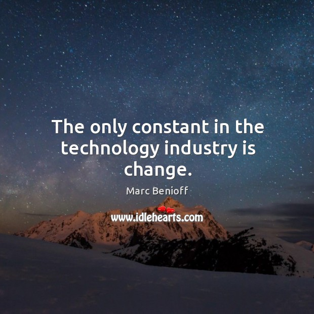 The only constant in the technology industry is change. Marc Benioff Picture Quote