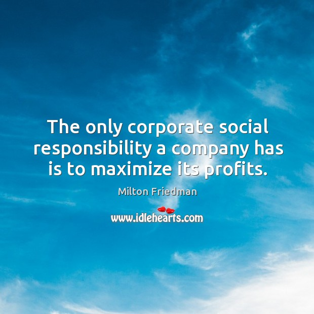 The only corporate social responsibility a company has is to maximize its profits. Social Responsibility Quotes Image