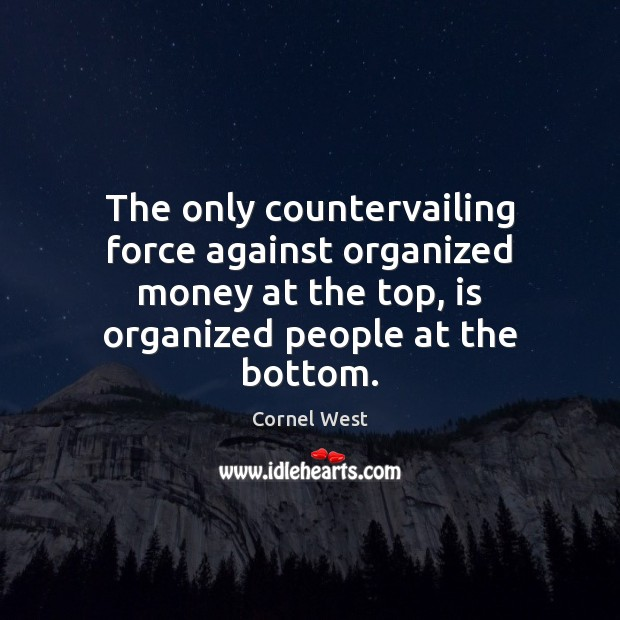 The only countervailing force against organized money at the top, is organized Cornel West Picture Quote