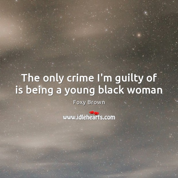 The only crime I'm guilty of is being a young black woman Image