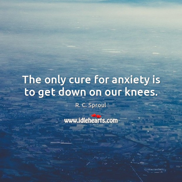 The only cure for anxiety is to get down on our knees. Image