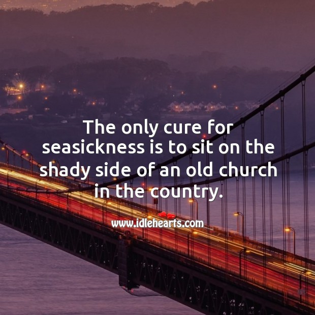 The only cure for seasickness is to sit on the shady side of an old church in the country. Image