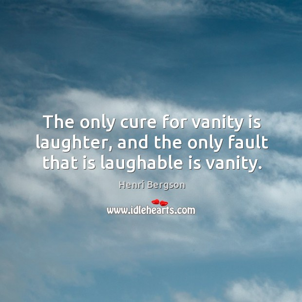 The only cure for vanity is laughter, and the only fault that is laughable is vanity. Henri Bergson Picture Quote