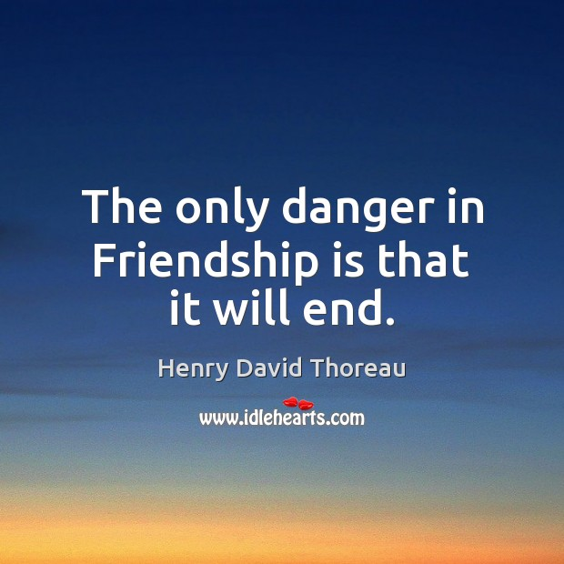 The only danger in Friendship is that it will end. Image