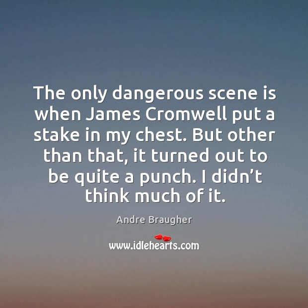 The only dangerous scene is when james cromwell put a stake in my chest. Image