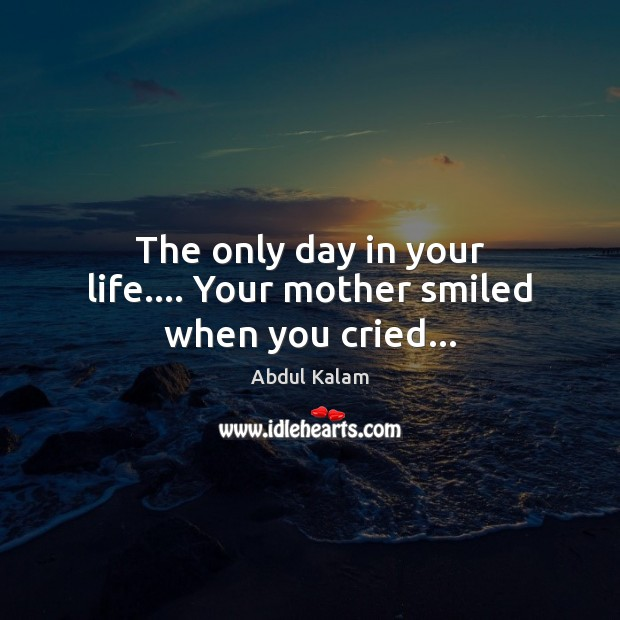 Image, The only day in your life…. Your mother smiled when you cried…