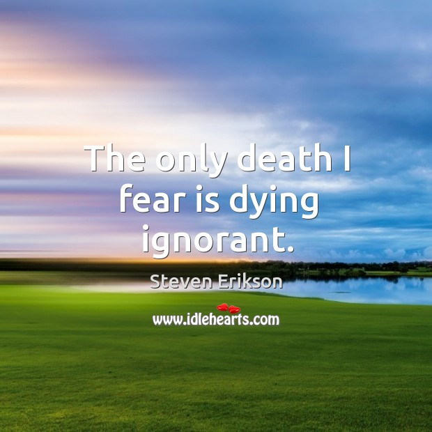 The only death I fear is dying ignorant. Image