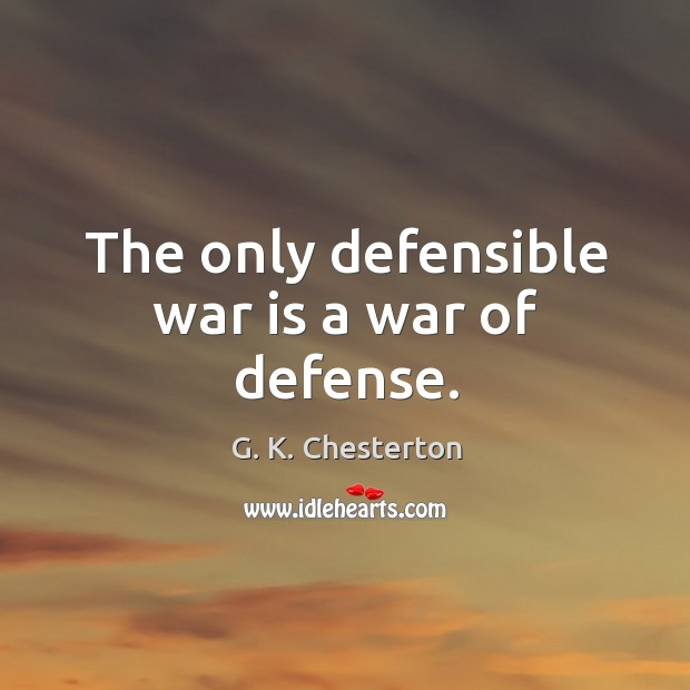 The only defensible war is a war of defense. G. K. Chesterton Picture Quote