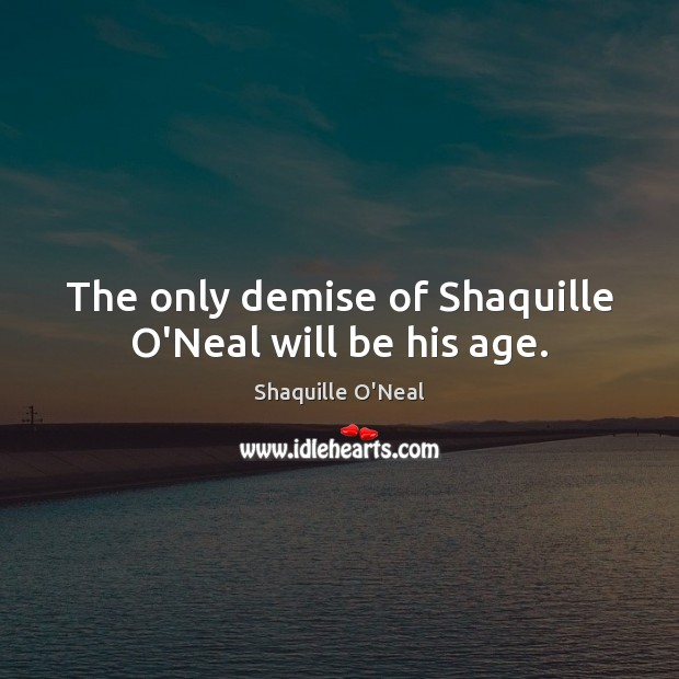 Image, The only demise of Shaquille O'Neal will be his age.