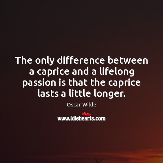 Image, The only difference between a caprice and a lifelong passion is that