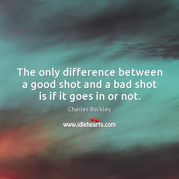 The only difference between a good shot and a bad shot is if it goes in or not. Charles Barkley Picture Quote